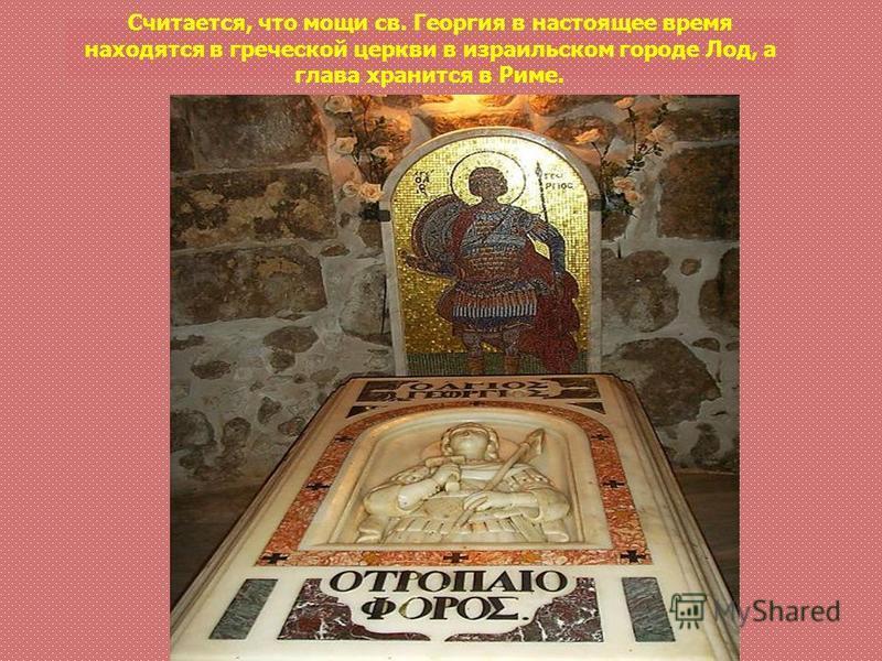 Считается, что мощи св. Георгия в настоящее время находятся в греческой церкви в израильском городе Лод, а глава хранится в Риме.