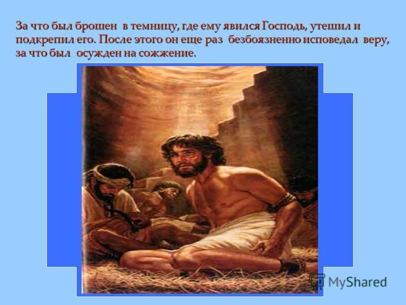 За что был брошен в темницу, где ему явился Господь, утешил и подкрепил его. После этого он еще раз безбоязненно исповедал веру, за что был осужден на сожжение.