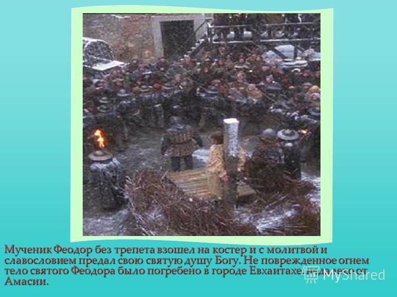 Мученик Феодор без трепета взошел на костер и с молитвой и славословием предал свою святую душу Богу. Не поврежденное огнем тело святого Феодора было погребено в городе Евхаитахе, недалеко от Амасии.