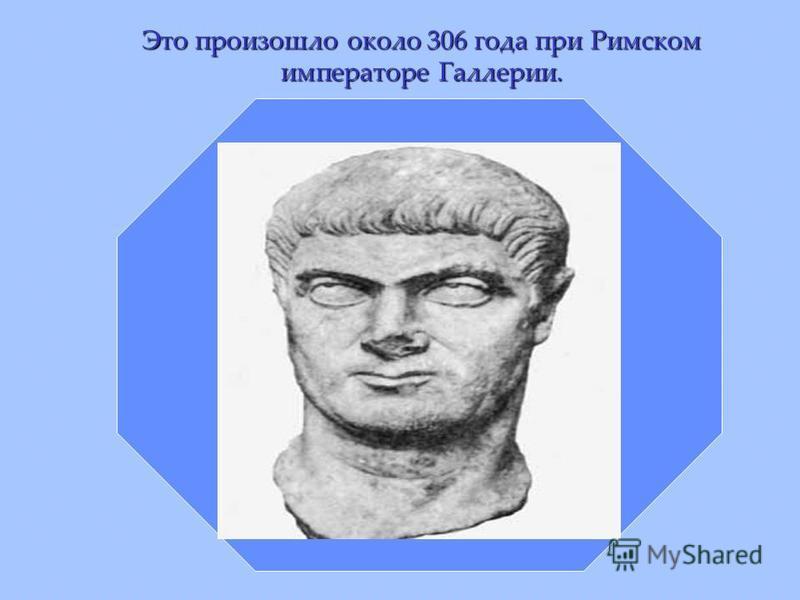 Это произошло около 306 года при Римском императоре Галлерии.