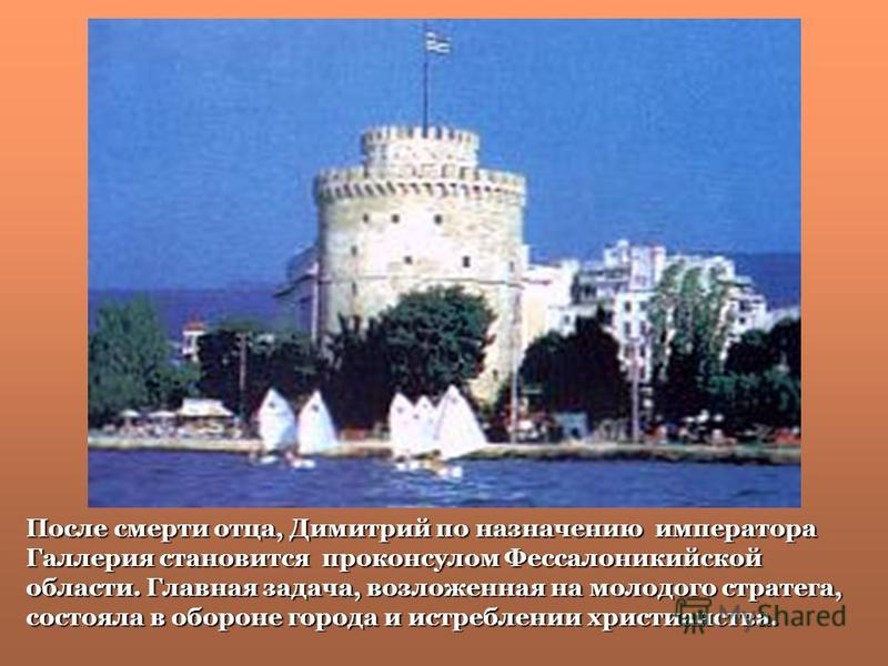 После смерти отца, Димитрий по назначению императора Галлерия становится проконсулом Фессалоникийской области. Главная задача, возложенная на молодого стратега, состояла в обороне города и истреблении христианства.