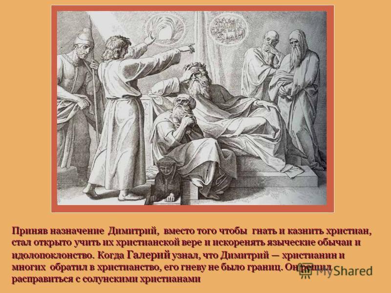 Приняв назначение Димитрий, вместо того чтобы гнать и казнить христиан, стал открыто учить их христианской вере и искоренять языческие обычаи и идолопоклонство. Когда Галерий узнал, что Димитрий христианин и многих обратил в христианство, его гневу н