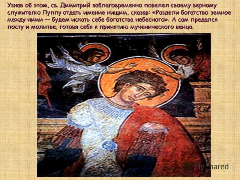 Узнав об этом, св. Димитрий заблаговременно повелел своему верному служителю Луппу отдать имение нищим, сказав: «Раздели богатство земное между ними будем искать себе богатства небесного». А сам предался посту и молитве, готовя себя к принятию мучени