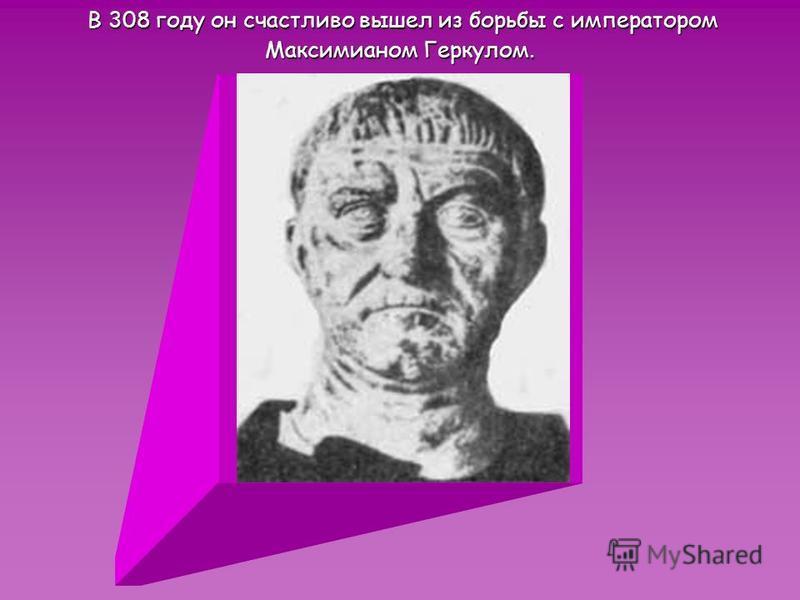 В 308 году он счастливо вышел из борьбы с императором В 308 году он счастливо вышел из борьбы с императором Максимианом Геркулом.