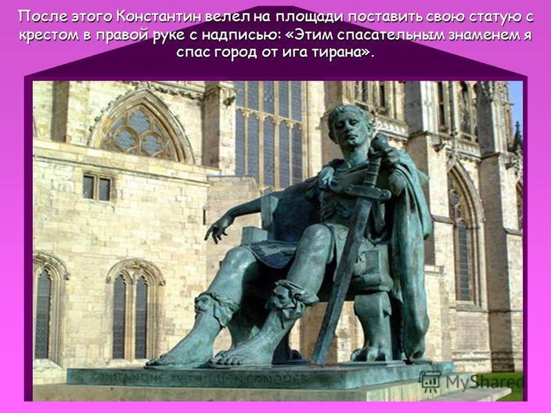 После этого Константин велел на площади поставить свою статую с крестом в правой руке с надписью: «Этим спасательным знаменем я спас город от ига тирана».