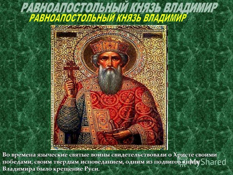 Во времена языческие святые воины свидетельствовали о Христе своими победами, своим твердым исповеданием, одним из подвигов князя Владимира было крещение Руси.