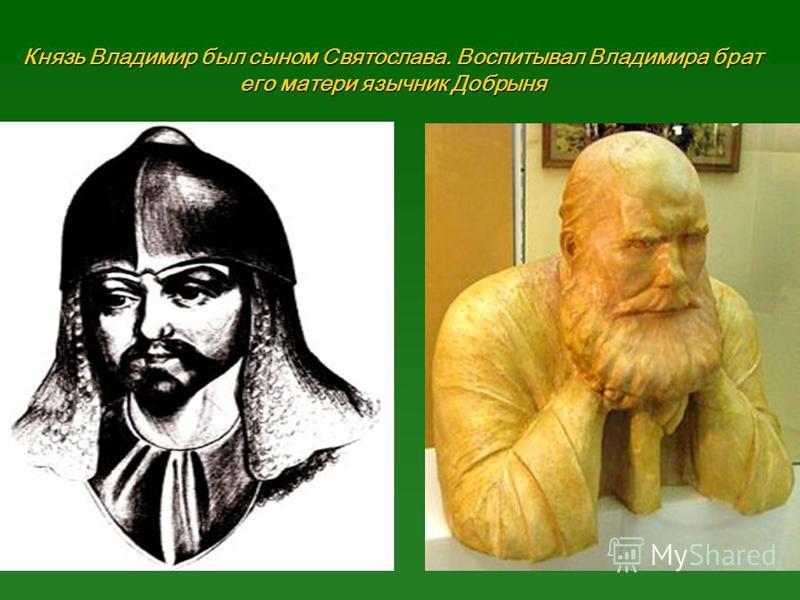 Князь Владимир был сыном Святослава. Воспитывал Владимира брат его матери язычник Добрыня
