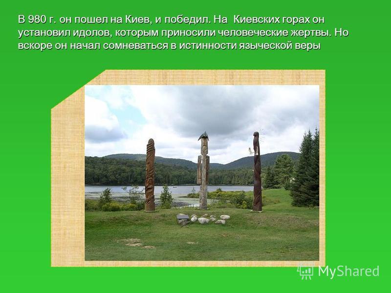 В 980 г. он пошел на Киев, и победил. На Киевских горах он установил идолов, которым приносили человеческие жертвы. Но вскоре он начал сомневаться в истинности языческой веры
