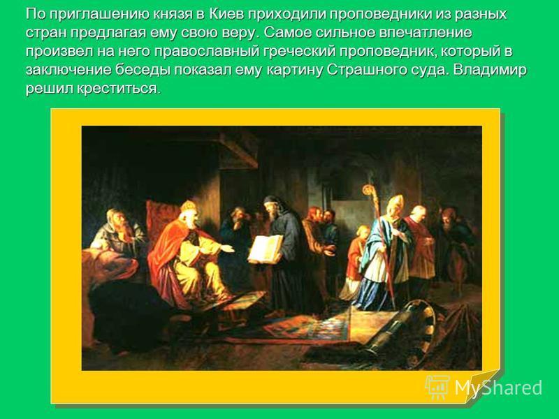 По приглашению князя в Киев приходили проповедники из разных стран предлагая ему свою веру. Самое сильное впечатление произвел на него православный греческий проповедник, который в заключение беседы показал ему картину Страшного суда. Владимир решил