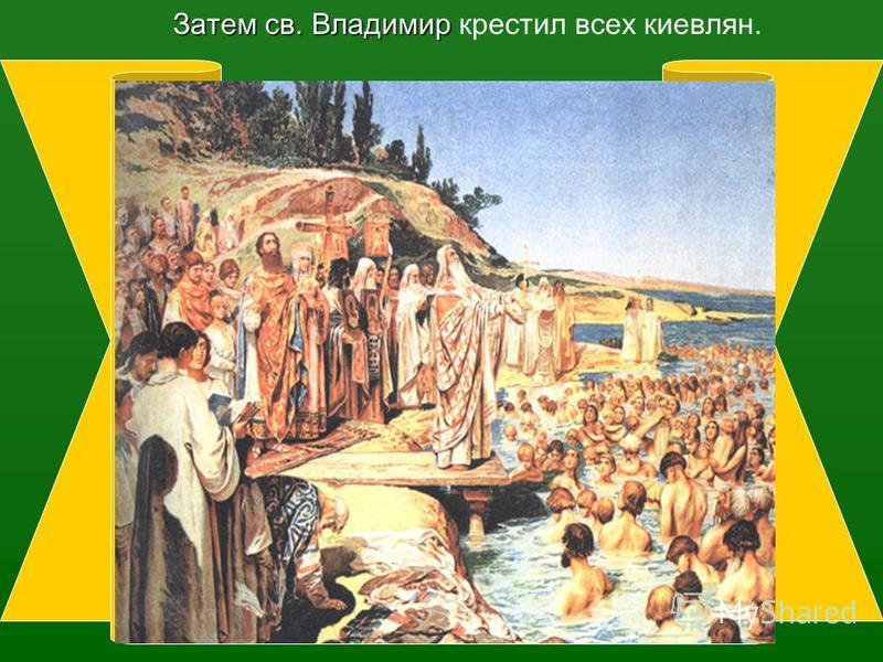 Затем св. Владимир Затем св. Владимир крестил всех киевлян.