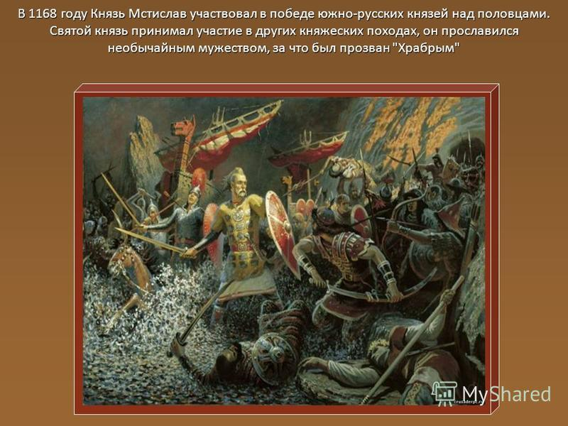 В 1168 году Князь Мстислав участвовал в победе южно-русских князей над половцами. Святой князь принимал участие в других княжеских походах, он прославился необычайным мужеством, за что был прозван Храбрым