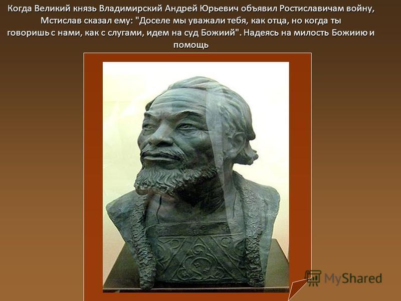 Когда Великий князь Владимирский Андрей Юрьевич объявил Ростиславичам войну, Мстислав сказал ему: Доселе мы уважали тебя, как отца, но когда ты говоришь с нами, как с слугами, идем на суд Божиий. Надеясь на милость Божиию и помощь