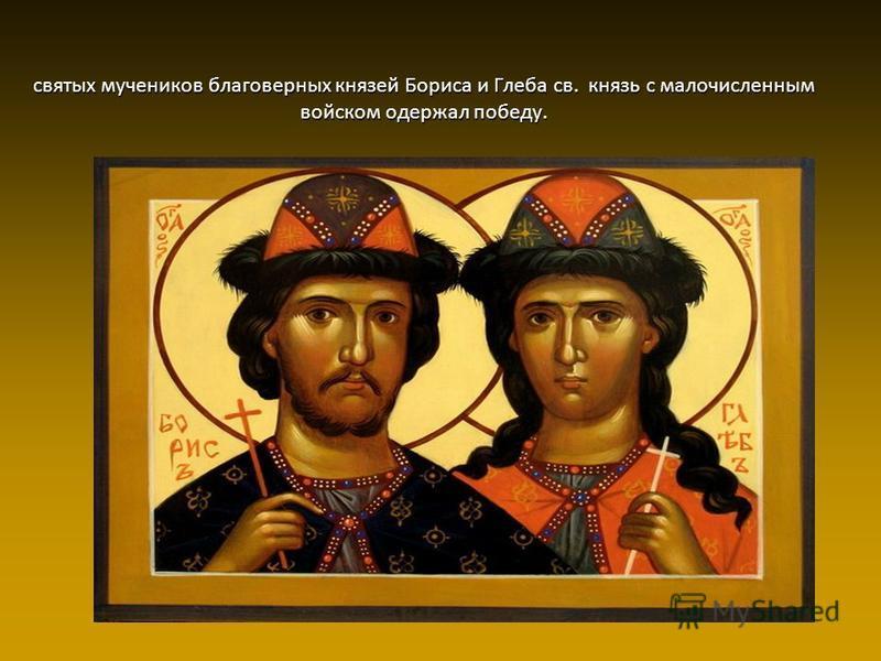 святых мучеников благоверных князей Бориса и Глеба св. князь с малочисленным войском одержал победу.