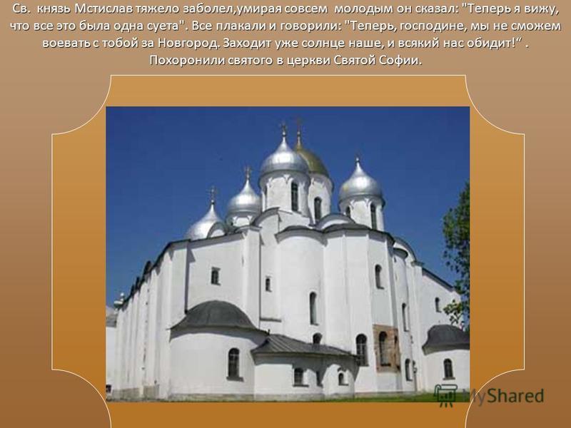 Св. князь Мстислав тяжело заболел,умирая совсем молодым он сказал: