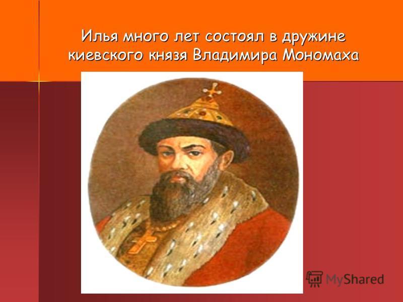 Илья много лет состоял в дружине киевского князя Владимира Мономаха