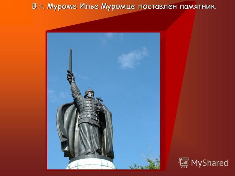 В г. Муроме Илье Муромце поставлен памятник.