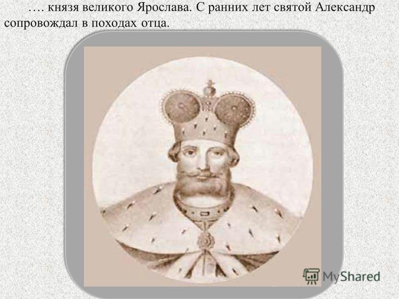 …. князя великого Ярослава. С ранних лет святой Александр сопровождал в походах отца.
