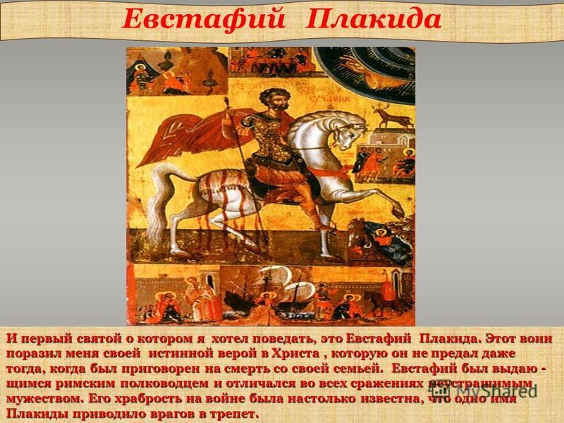 И первый святой о котором я хотел поведать, это Евстафий Плакида. Этот воин поразил меня своей истинной верой в Христа, которую он не предал даже тогда, когда был приговорен на смерть со своей семьей. Евстафий был выдающимся римским полководцем и отл