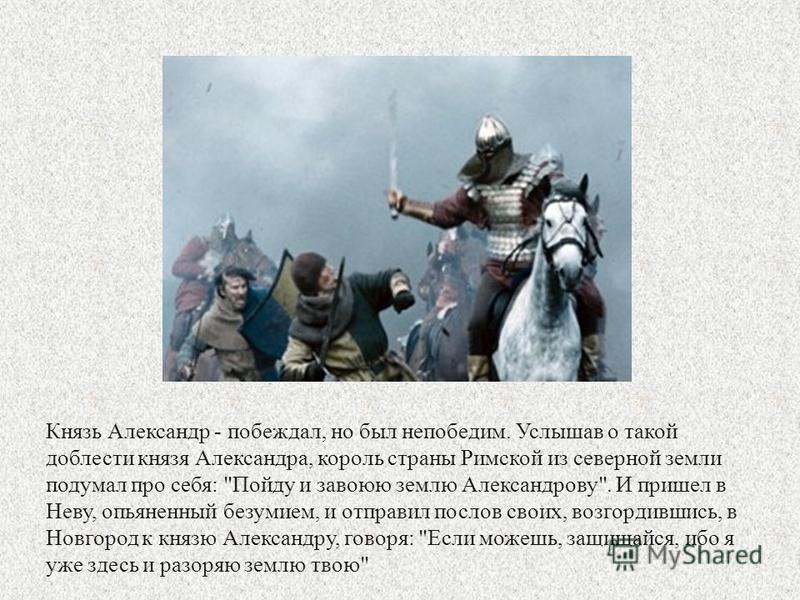 Князь Александр - побеждал, но был непобедим. Услышав о такой доблести князя Александра, король страны Римской из северной земли подумал про себя: