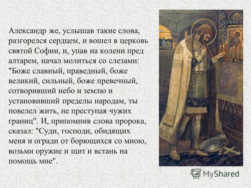 Александр же, услышав такие слова, разгорелся сердцем, и вошел в церковь святой Софии, и, упав на колени пред алтарем, начал молиться со слезами: