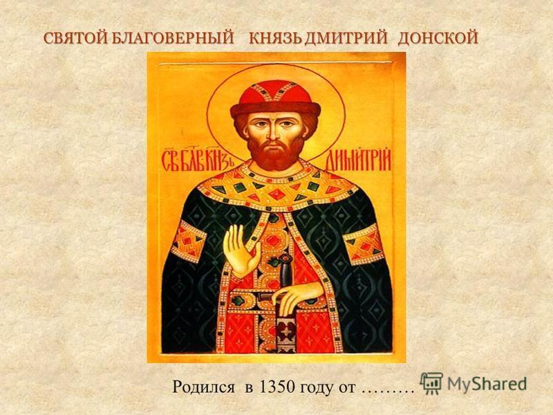 Родился в 1350 году от ……… СВЯТОЙ БЛАГОВЕРНЫЙ КНЯЗЬ ДМИТРИЙ ДОНСКОЙ СВЯТОЙ БЛАГОВЕРНЫЙ КНЯЗЬ ДМИТРИЙ ДОНСКОЙ