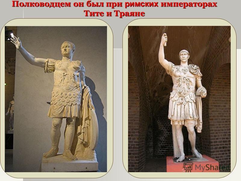 Полководцем он был при римских императорах Тите и Траяне