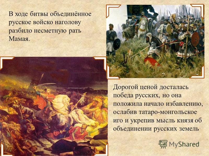 В ходе битвы объединённое русское войско наголову разбило несметную рать Мамая. Дорогой ценой досталась победа русских, но она положила начало избавлению, ослабив татаро-монгольское иго и укрепив мысль князя об объединении русских земель