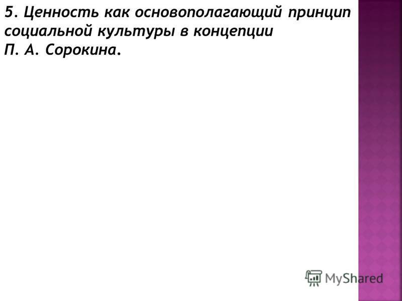 5. Ценность как основополагающий принцип социальной культуры в концепции П. А. Сорокина.