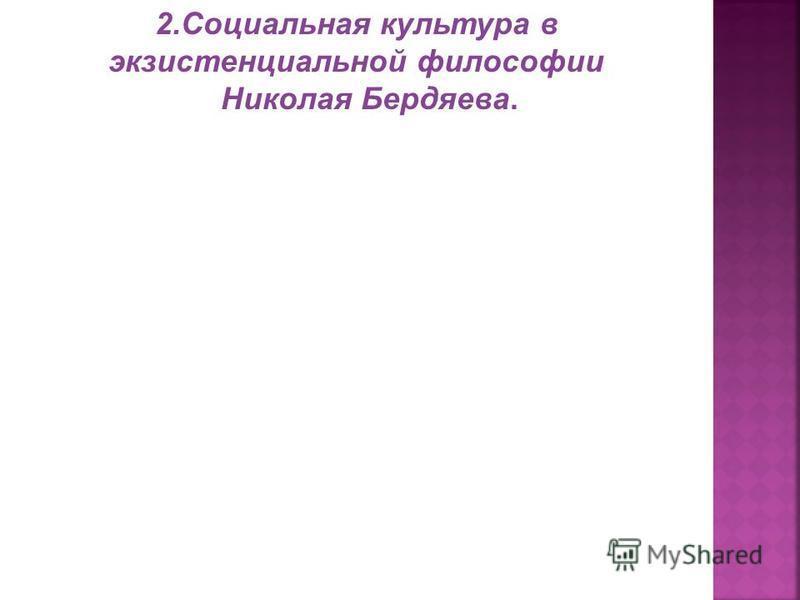 2. Социальная культура в экзистенциальной философии Николая Бердяева.