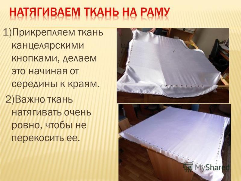 1)Прикрепляем ткань канцелярскими кнопками, делаем это начиная от середины к краям. 2)Важно ткань натягивать очень ровно, чтобы не перекосить ее.