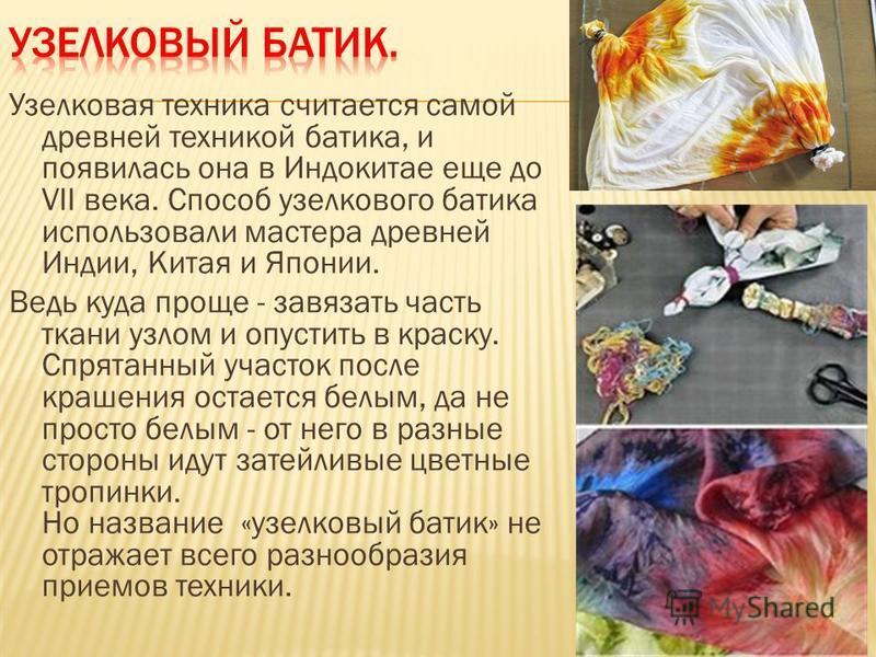 Узелковая техника считается самой древней техникой батика, и появилась она в Индокитае еще до VII века. Способ узелкового батика использовали мастера древней Индии, Китая и Японии. Ведь куда проще - завязать часть ткани узлом и опустить в краску. Спр