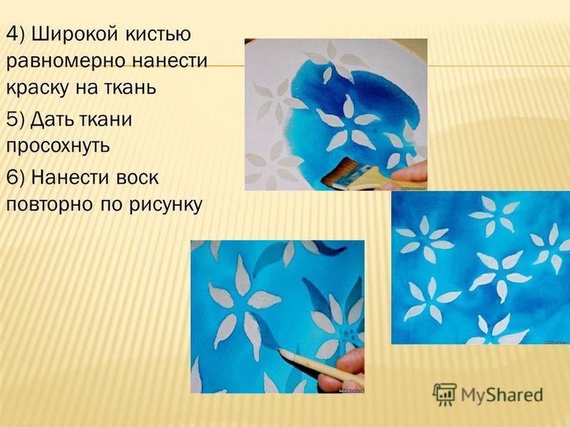 4) Широкой кистью равномерно нанести краску на ткань 5) Дать ткани просохнуть 6) Нанести воск повторно по рисунку