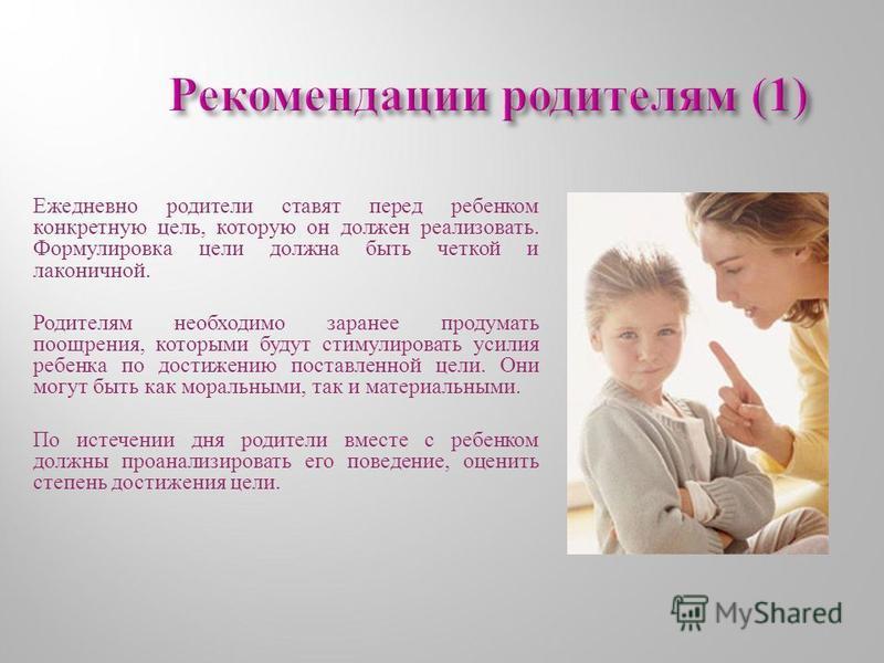 Ежедневно родители ставят перед ребенком конкретную цель, которую он должен реализовать. Формулировка цели должна быть четкой и лаконичной. Родителям необходимо заранее продумать поощрения, которыми будут стимулировать усилия ребенка по достижению по
