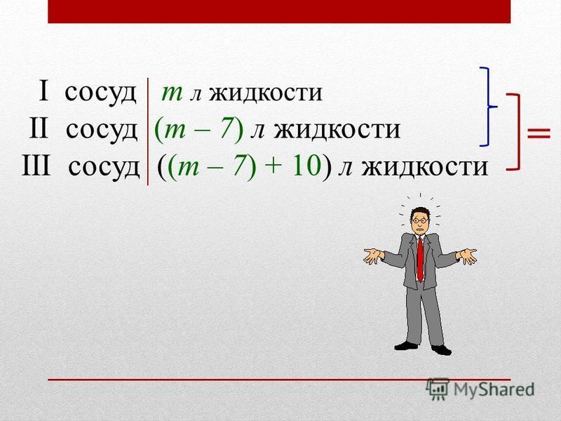I сосуд m л жидкости II сосуд (m – 7) л жидкости III сосуд ((m – 7) + 10) л жидкости =