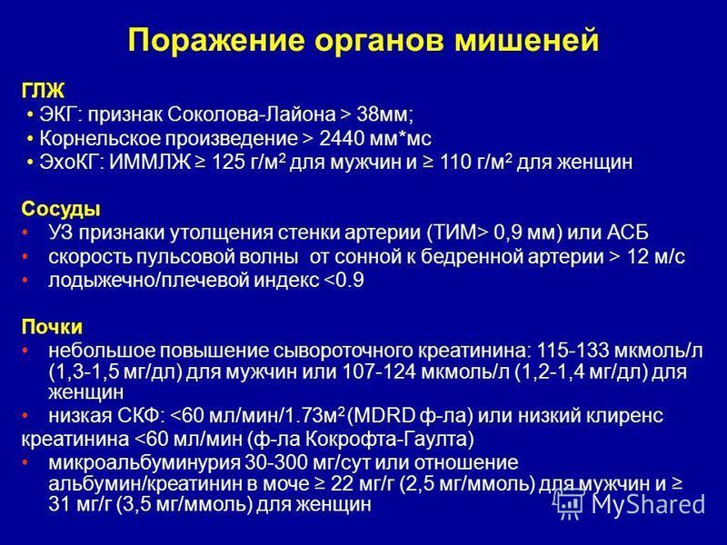 Поражение органов мишеней ГЛЖ ЭКГ: признак Соколова-Лайона > 38 мм; Корнельское произведение > 2440 мм*мс ЭхоКГ: ИММЛЖ 125 г/м 2 для мужчин и 110 г/м 2 для женщин Сосуды УЗ признаки утолщения стенки артерии (ТИМ> 0,9 мм) или АСБ скорость пульсовой во