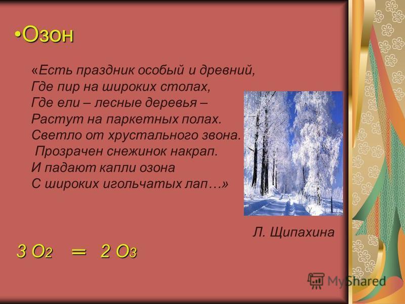 Озон Озон «Есть праздник особый и древний, Где пир на широких столах, Где ели – лесные деревья – Растут на паркетных полах. Светло от хрустального звона. Прозрачен снежинок накрап. И падают капли озона С широких игольчатых лап…» Л. Щипахина 3 O 2 2 O