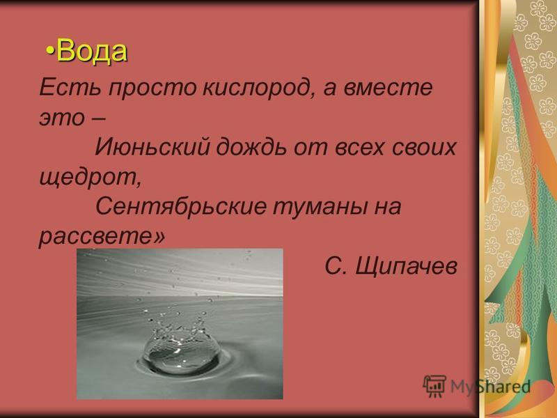 Вода Вода Есть просто кислород, а вместе это – Июньский дождь от всех своих щедрот, Сентябрьские туманы на рассвете» С. Щипачев