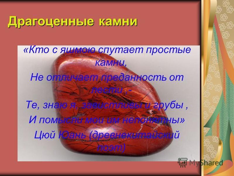 Драгоценные камни «Кто с яшмою спутает простые камни, Не отличает преданность от лести,- Те, знаю я, завистливы и грубы, И помысли мои им непонятны» Цюй Юань (древнекитайский поэт)