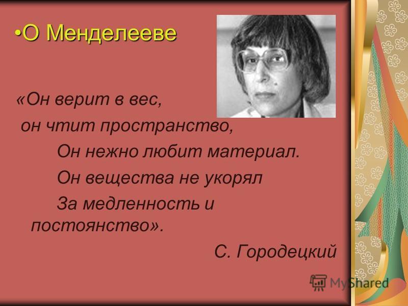 О МенделеевеО Менделееве «Он верит в вес, он чтит пространство, Он нежно любит материал. Он вещества не укорял За медленность и постоянство». С. Городецкий