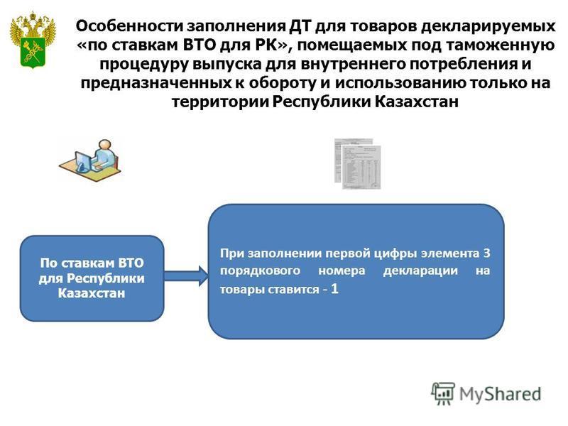 Особенности заполнения ДТ для товаров декларируемых «по ставкам ВТО для РК», помещаемых под таможенную процедуру выпуска для внутреннего потребления и предназначенных к обороту и использованию только на территории Республики Казахстан По ставкам ВТО