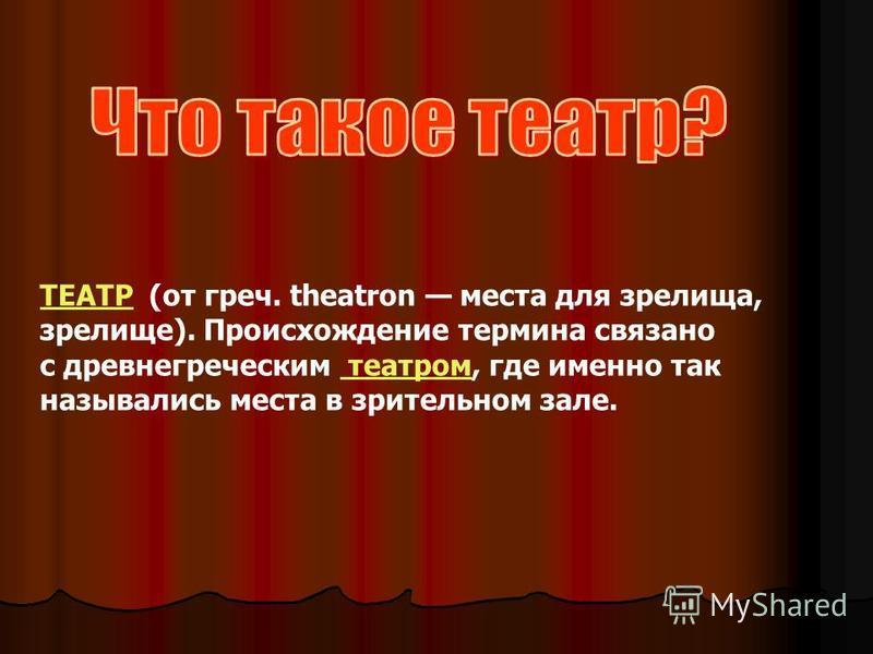 ТЕАТРТЕАТР (от греч. theatron места для зрелища, зрелище). Происхождение термина связано с древнегреческим театром, где именно так назывались места в зрительном зале. театром