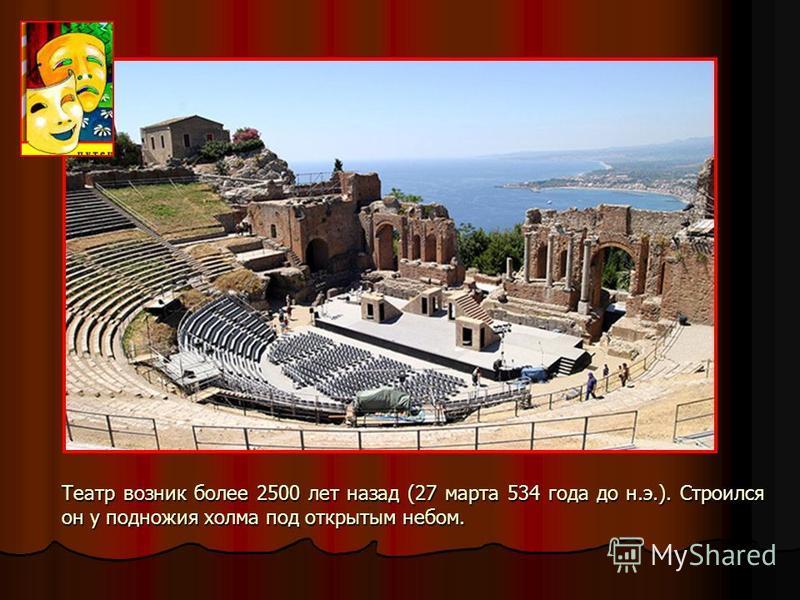 Театр возник более 2500 лет назад (27 марта 534 года до н.э.). Строился он у подножия холма под открытым небом.
