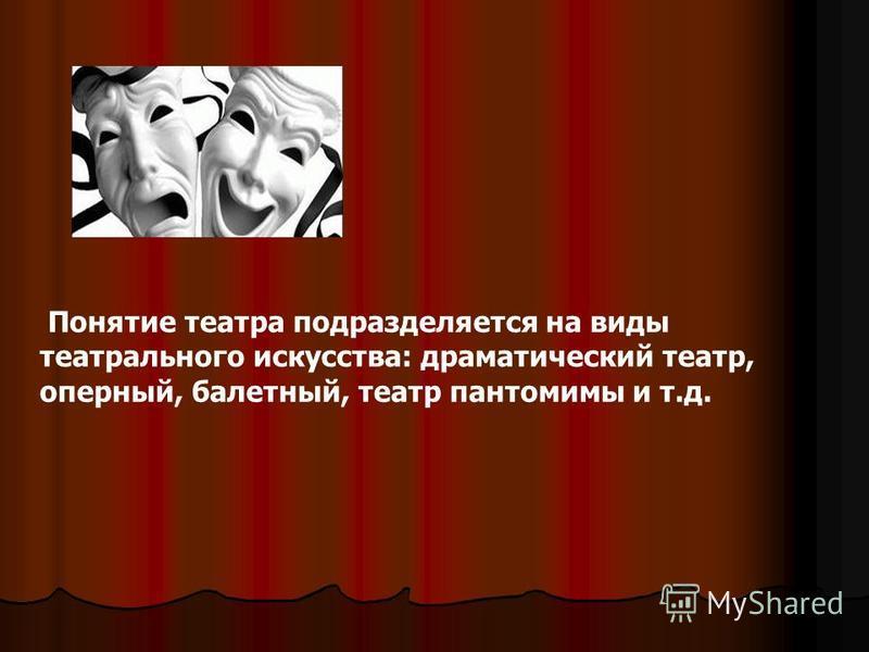 Понятие театра подразделяется на виды театрального искусства: драматический театр, оперный, балетный, театр пантомимы и т.д.