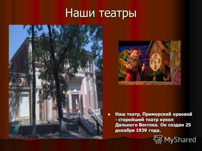 Наши театры Наш театр, Приморский краевой - старейший театр кукол Дальнего Востока. Он создан 25 декабря 1939 года. Наш театр, Приморский краевой - старейший театр кукол Дальнего Востока. Он создан 25 декабря 1939 года.
