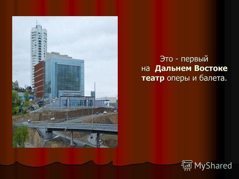 Это - первый на Дальнем Востоке театр оперы и балета.