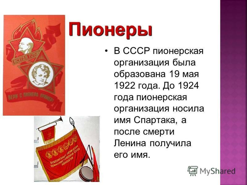 В СССР пионерская организация была образована 19 мая 1922 года. До 1924 года пионерская организация носила имя Спартака, а после смерти Ленина получила его имя.