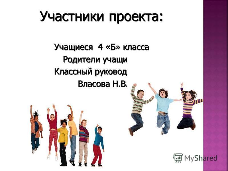 Учащиеся 4 «Б» класса Родители учащихся Классный руководитель Власова Н.В. Власова Н.В.