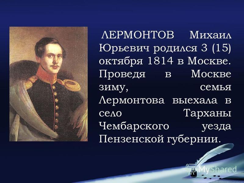 ЛЕРМОНТОВ Михаил Юрьевич родился 3 (15) октября 1814 в Москве. Проведя в Москве зиму, семья Лермонтова выехала в село Тарханы Чембарского уезда Пензенской губернии.