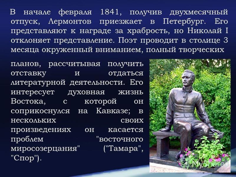 В начале февраля 1841, получив двухмесячный отпуск, Лермонтов приезжает в Петербург. Его представляют к награде за храбрость, но Николай I отклоняет представление. Поэт проводит в столице 3 месяца окруженный вниманием, полный творческих планов, рассч