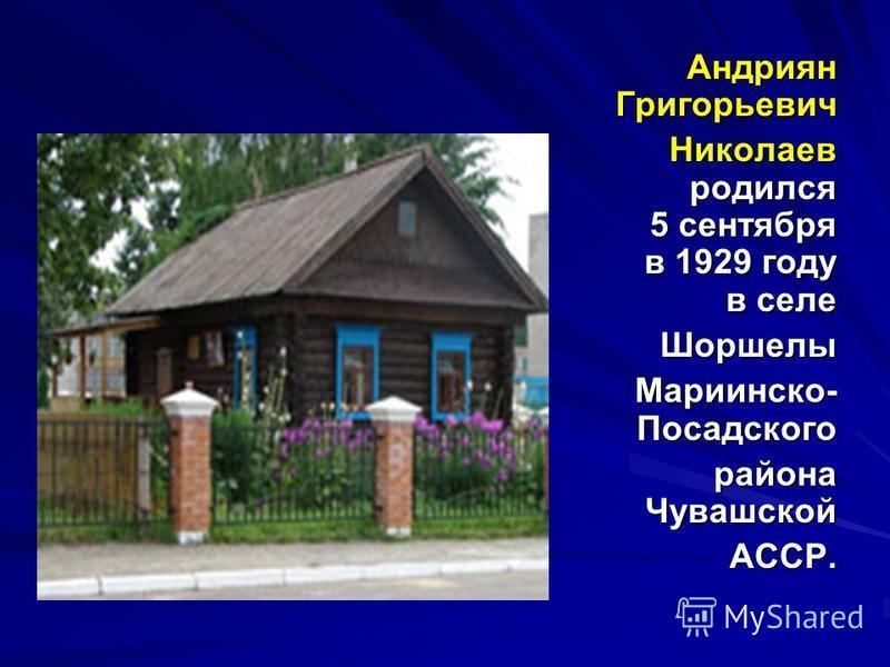 Андриян Григорьевич Андриян Григорьевич Николаев родился 5 сентября в 1929 году в селе Николаев родился 5 сентября в 1929 году в селе Шоршелы Мариинско- Посадского района Чувашской АССР.